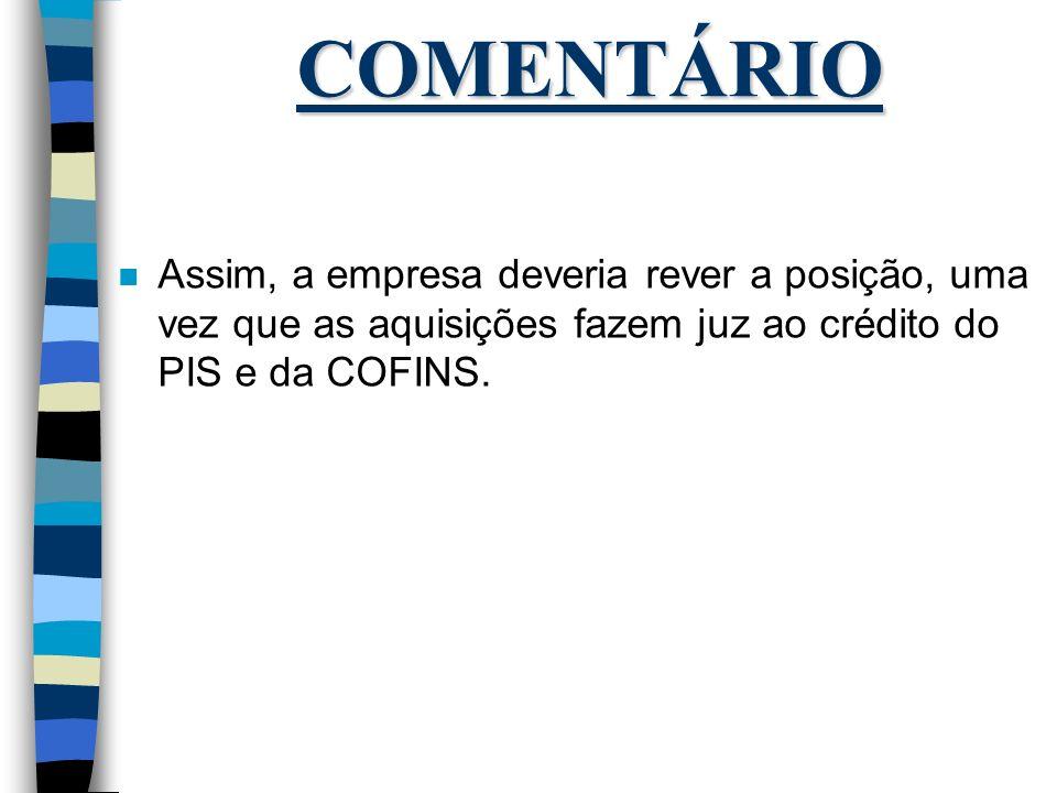 COMENTÁRIO Assim, a empresa deveria rever a posição, uma vez que as aquisições fazem juz ao crédito do PIS e da COFINS.