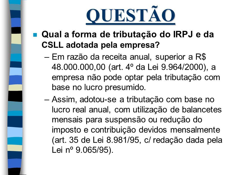 QUESTÃO Qual a forma de tributação do IRPJ e da CSLL adotada pela empresa