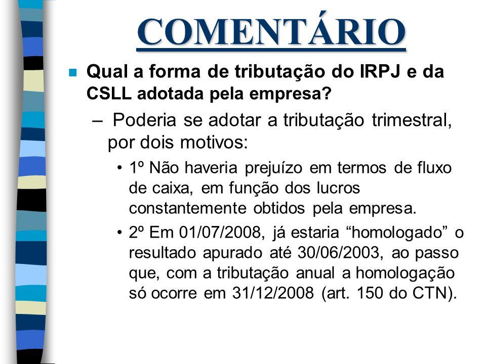 COMENTÁRIO Qual a forma de tributação do IRPJ e da CSLL adotada pela empresa Poderia se adotar a tributação trimestral, por dois motivos: