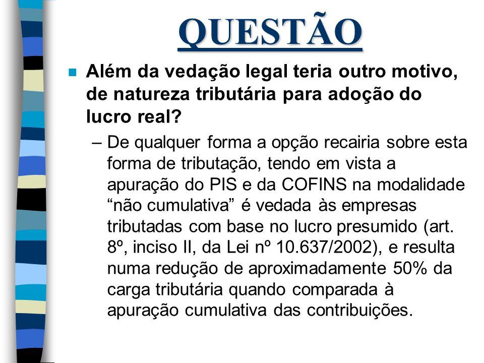 QUESTÃO Além da vedação legal teria outro motivo, de natureza tributária para adoção do lucro real