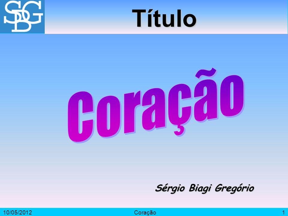 Título Coração Sérgio Biagi Gregório 10/05/2012 Coração