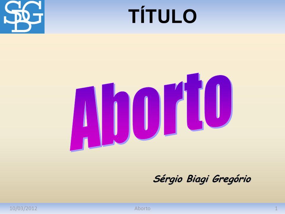 TÍTULO Aborto Sérgio Biagi Gregório 10/03/2012 Aborto