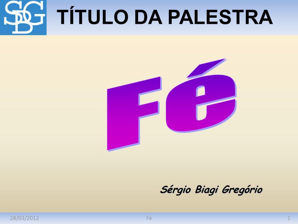 TÍTULO DA PALESTRA Fé Sérgio Biagi Gregório 28/03/2012 Fé