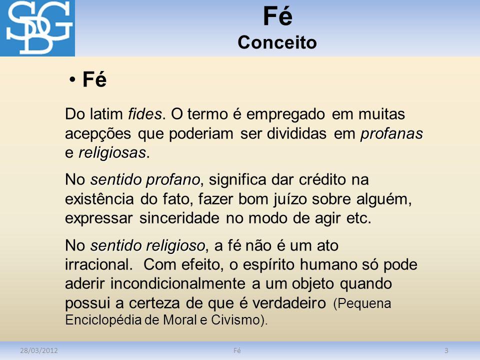 Fé Conceito Fé. Do latim fides. O termo é empregado em muitas acepções que poderiam ser divididas em profanas e religiosas.
