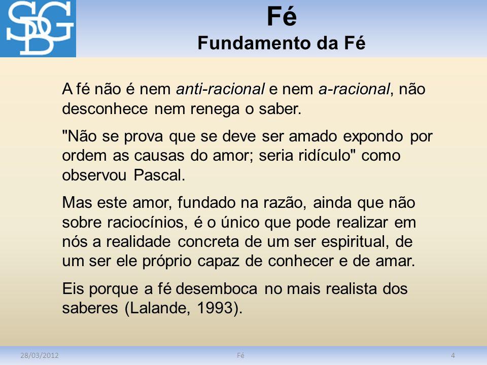 Fé Fundamento da Fé A fé não é nem anti-racional e nem a-racional, não desconhece nem renega o saber.