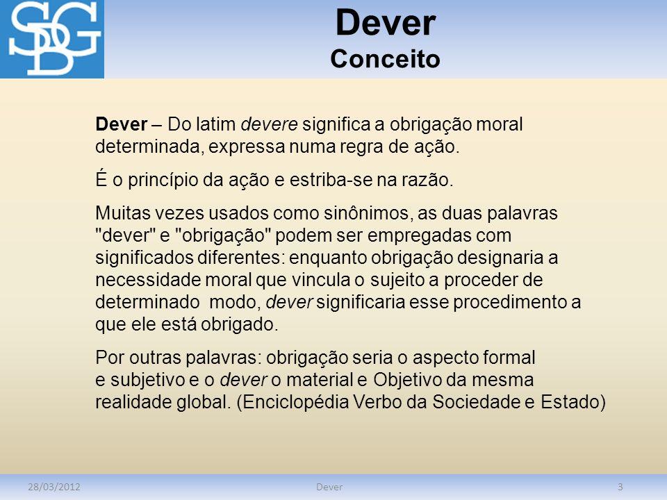 Dever Conceito Dever – Do latim devere significa a obrigação moral determinada, expressa numa regra de ação.