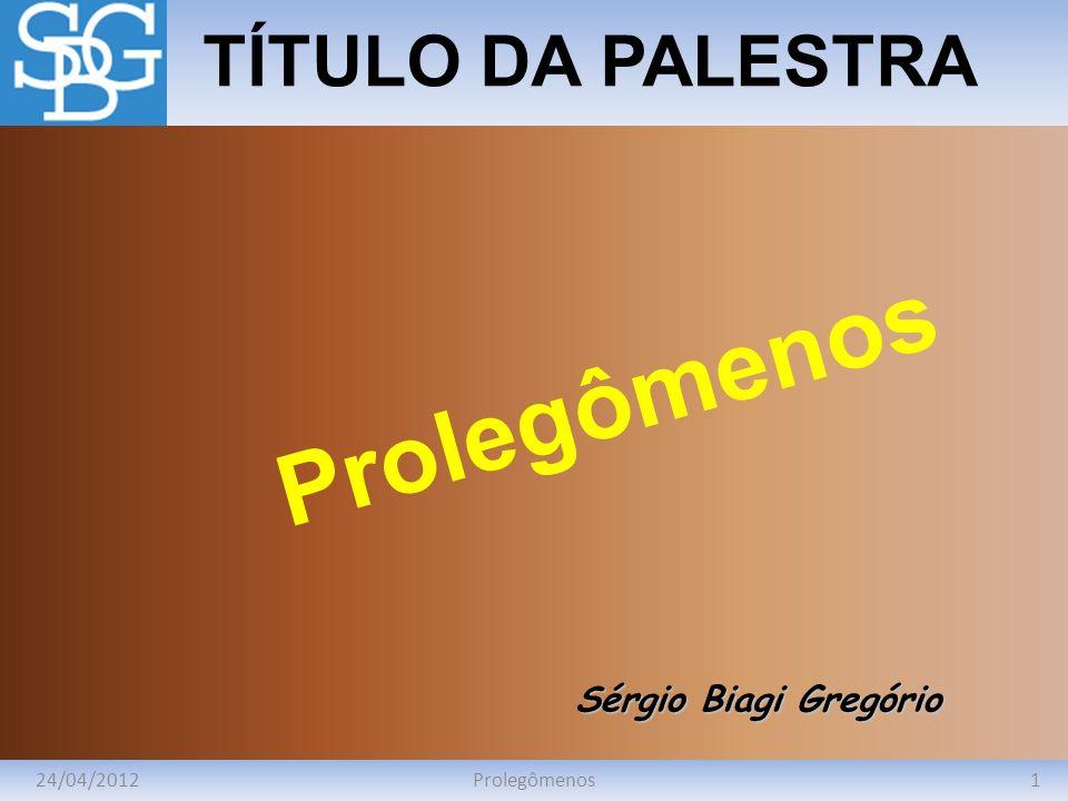 Prolegômenos TÍTULO DA PALESTRA Sérgio Biagi Gregório 24/04/2012