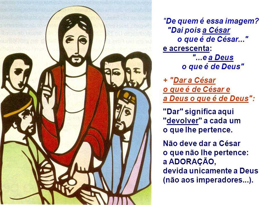 De quem é essa imagem Dai pois a César. o que é de César... e acrescenta: ...e a Deus. o que é de Deus