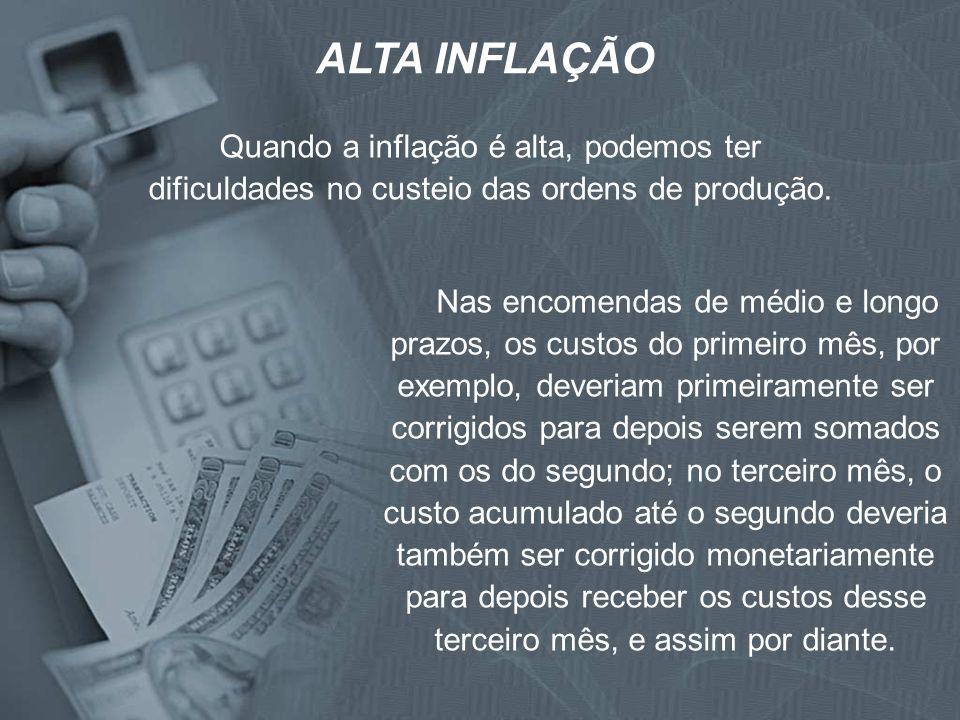 ALTA INFLAÇÃO Quando a inflação é alta, podemos ter dificuldades no custeio das ordens de produção.