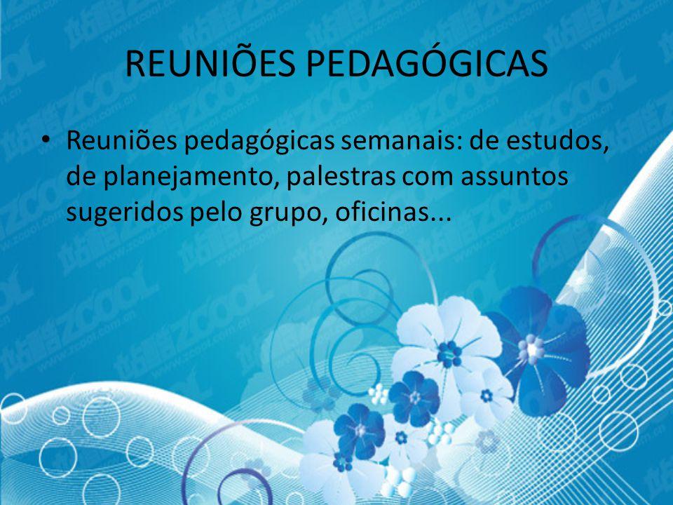 REUNIÕES PEDAGÓGICAS Reuniões pedagógicas semanais: de estudos, de planejamento, palestras com assuntos sugeridos pelo grupo, oficinas...