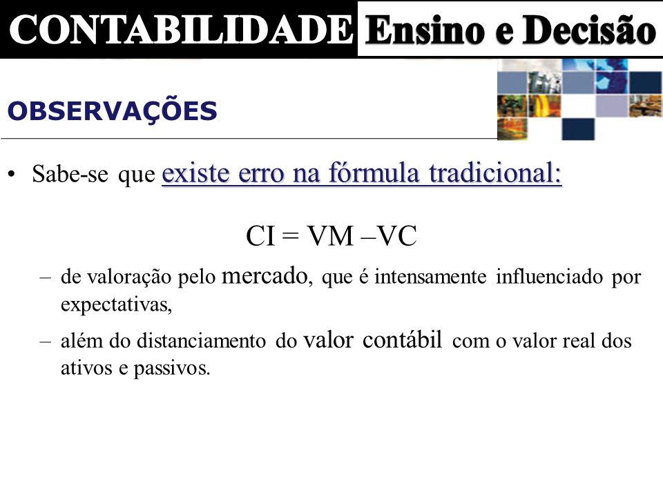 OBSERVAÇÕESSabe-se que existe erro na fórmula tradicional: CI = VM –VC. de valoração pelo mercado, que é intensamente influenciado por expectativas,