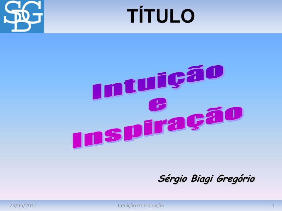 TÍTULO Intuição e Inspiração Sérgio Biagi Gregório 23/05/2012