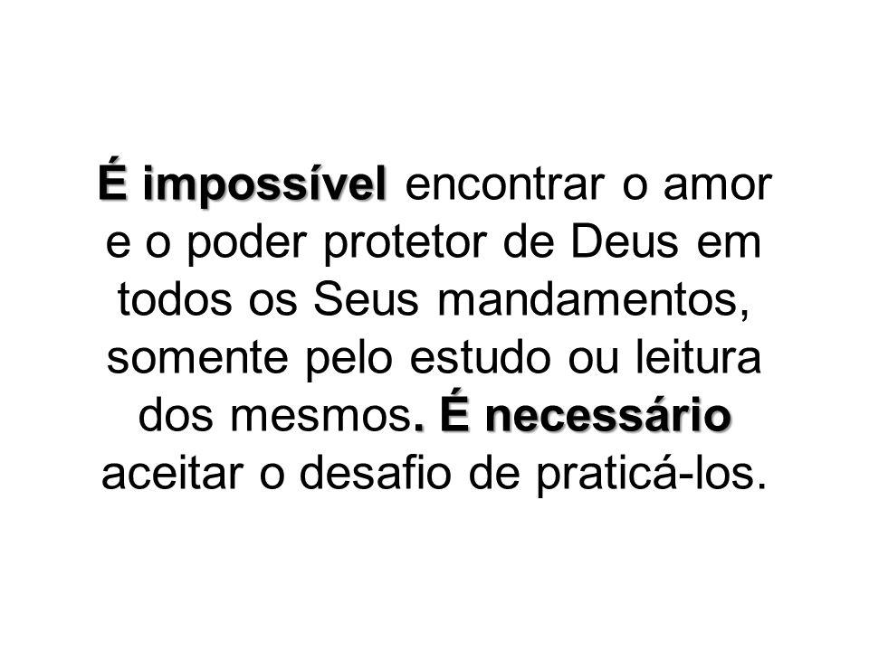 É impossível encontrar o amor e o poder protetor de Deus em todos os Seus mandamentos, somente pelo estudo ou leitura dos mesmos.