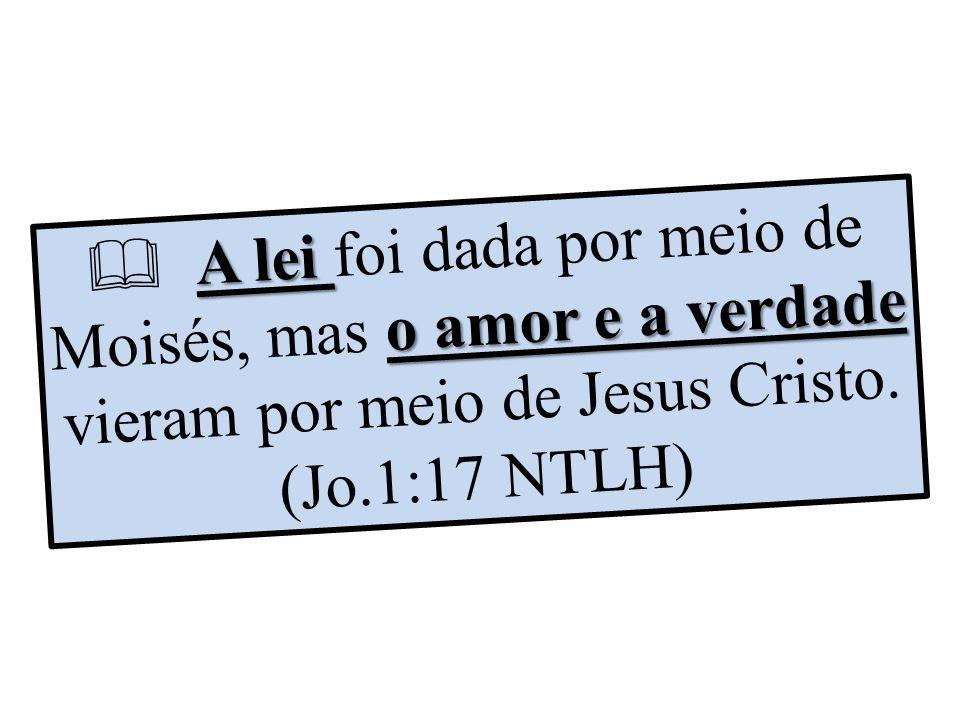  A lei foi dada por meio de Moisés, mas o amor e a verdade vieram por meio de Jesus Cristo.