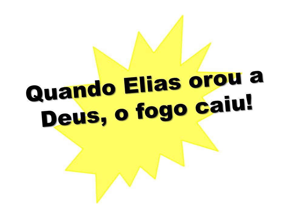 Quando Elias orou a Deus, o fogo caiu!