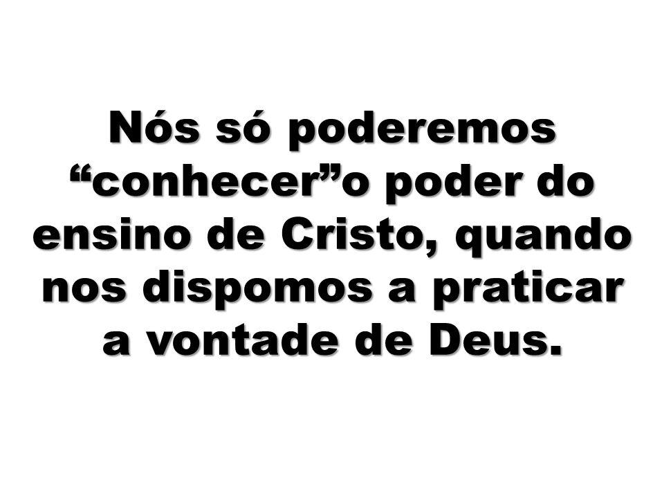 Nós só poderemos conhecer o poder do ensino de Cristo, quando nos dispomos a praticar a vontade de Deus.