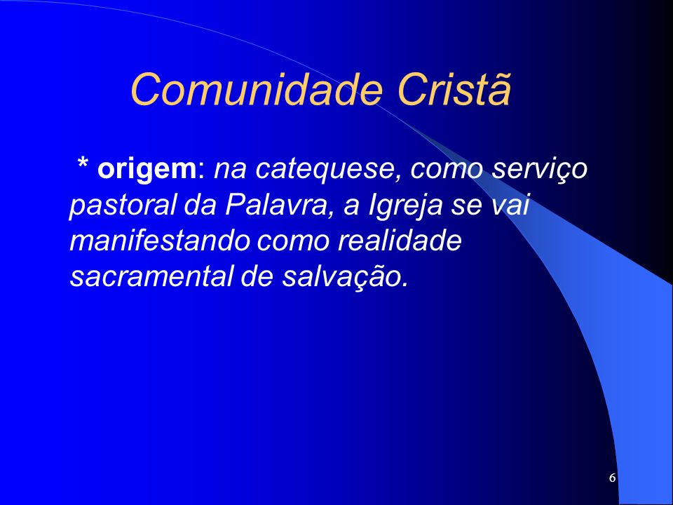 Comunidade Cristã * origem: na catequese, como serviço pastoral da Palavra, a Igreja se vai manifestando como realidade sacramental de salvação.
