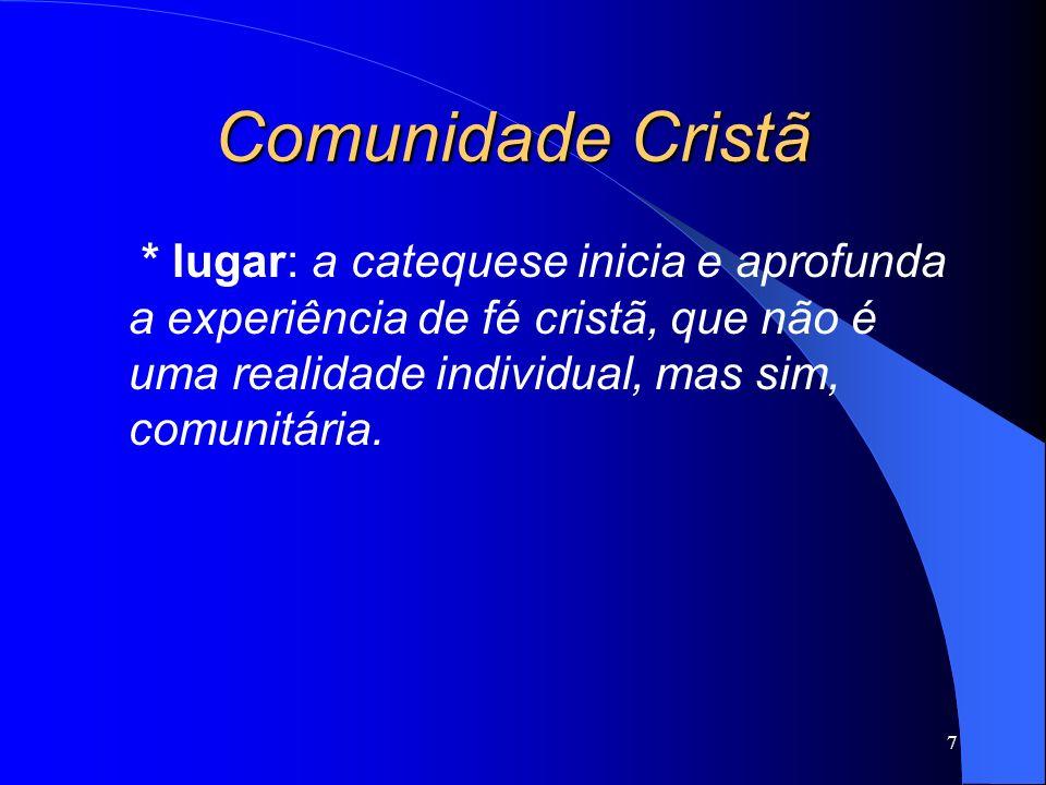 Comunidade Cristã * lugar: a catequese inicia e aprofunda a experiência de fé cristã, que não é uma realidade individual, mas sim, comunitária.