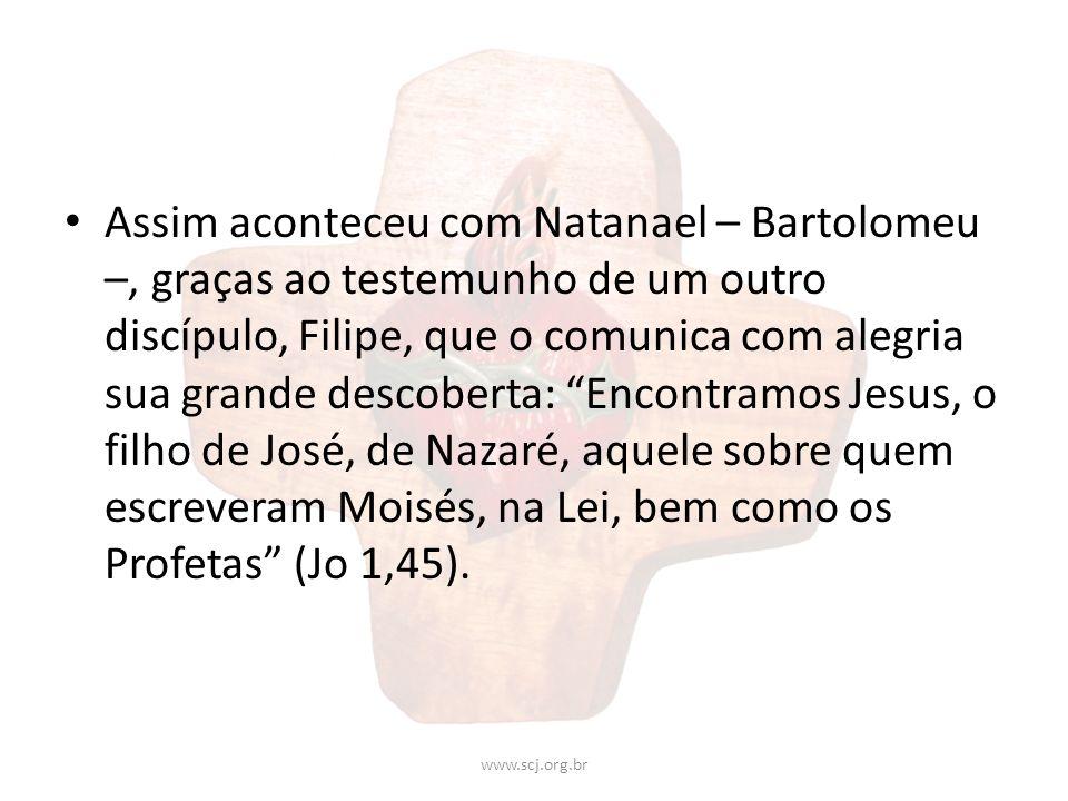 Assim aconteceu com Natanael – Bartolomeu –, graças ao testemunho de um outro discípulo, Filipe, que o comunica com alegria sua grande descoberta: Encontramos Jesus, o filho de José, de Nazaré, aquele sobre quem escreveram Moisés, na Lei, bem como os Profetas (Jo 1,45).