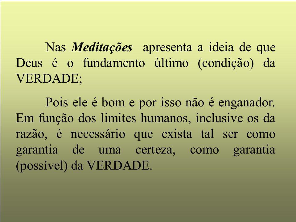 Nas Meditações apresenta a ideia de que Deus é o fundamento último (condição) da VERDADE;