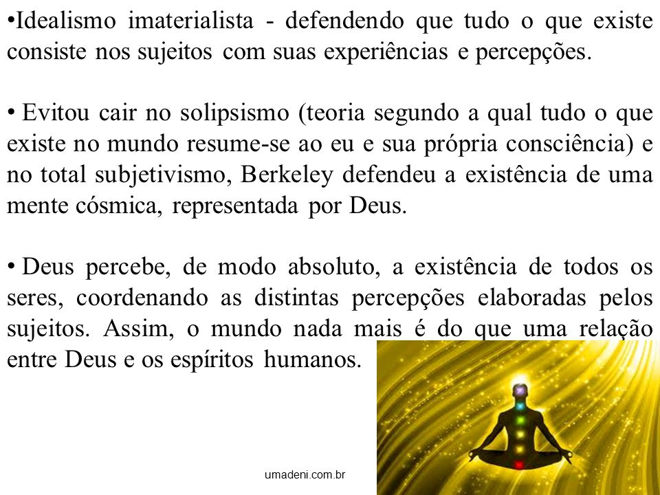 Idealismo imaterialista - defendendo que tudo o que existe consiste nos sujeitos com suas experiências e percepções.