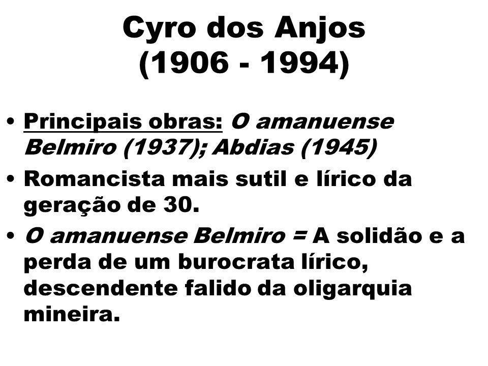 Cyro dos Anjos (1906 - 1994)Principais obras: O amanuense Belmiro (1937); Abdias (1945) Romancista mais sutil e lírico da geração de 30.