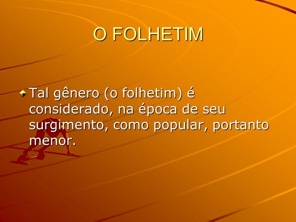 O FOLHETIM Tal gênero (o folhetim) é considerado, na época de seu surgimento, como popular, portanto menor.