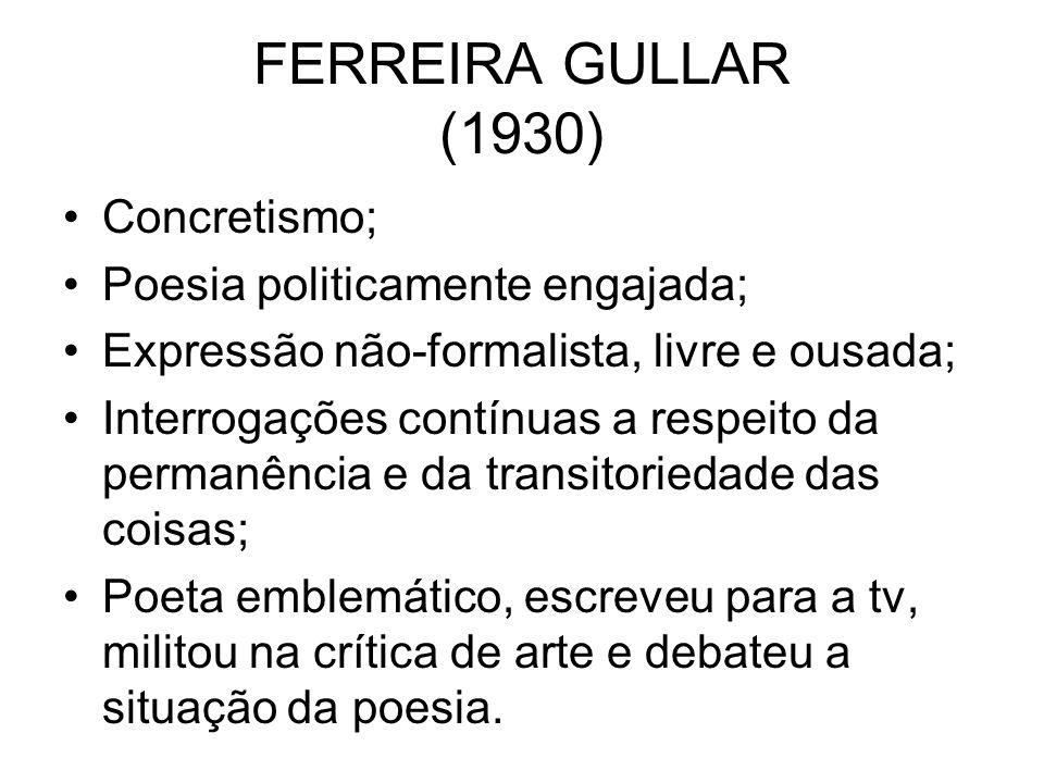 FERREIRA GULLAR (1930) Concretismo; Poesia politicamente engajada;