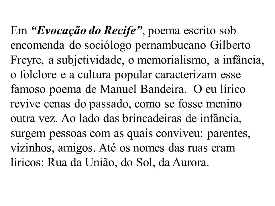 Em Evocação do Recife , poema escrito sob encomenda do sociólogo pernambucano Gilberto Freyre, a subjetividade, o memorialismo, a infância, o folclore e a cultura popular caracterizam esse famoso poema de Manuel Bandeira.