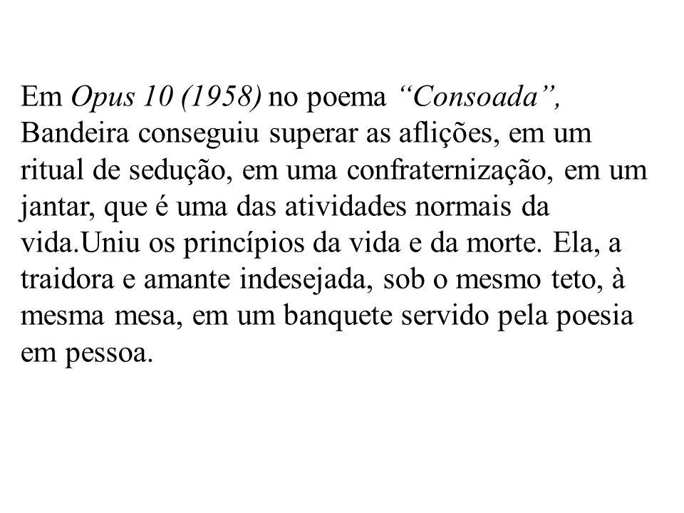 Em Opus 10 (1958) no poema Consoada , Bandeira conseguiu superar as aflições, em um ritual de sedução, em uma confraternização, em um jantar, que é uma das atividades normais da vida.Uniu os princípios da vida e da morte.