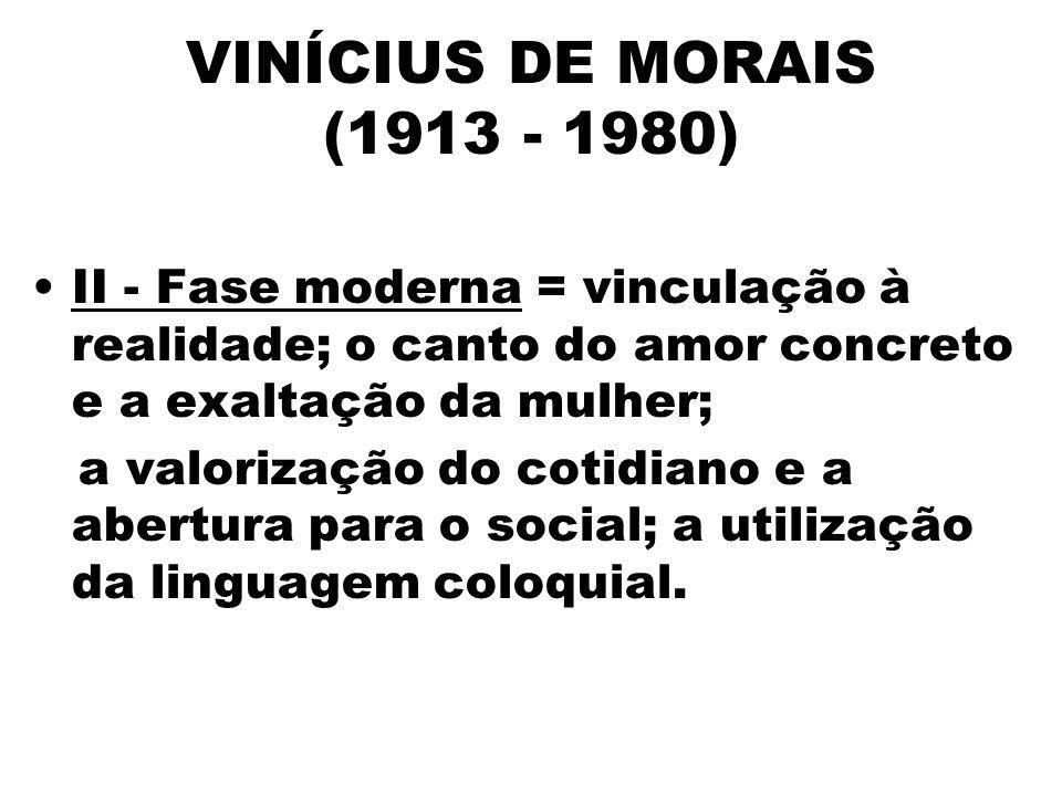 VINÍCIUS DE MORAIS (1913 - 1980) II - Fase moderna = vinculação à realidade; o canto do amor concreto e a exaltação da mulher;