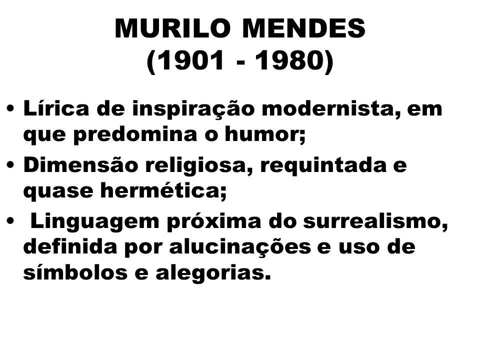 MURILO MENDES (1901 - 1980) Lírica de inspiração modernista, em que predomina o humor; Dimensão religiosa, requintada e quase hermética;