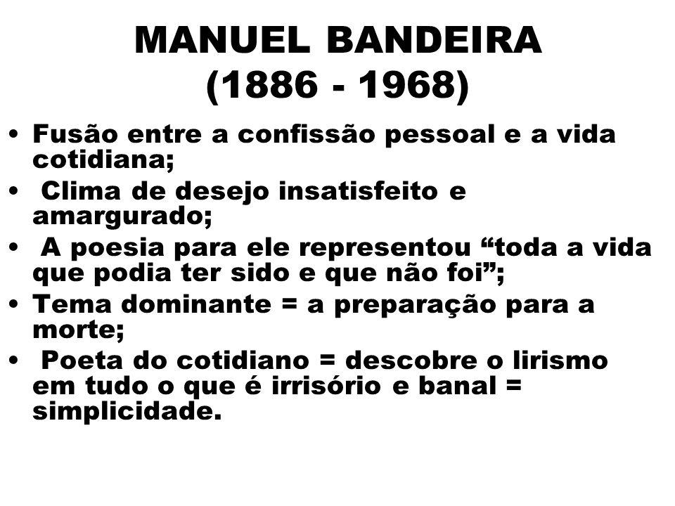 MANUEL BANDEIRA (1886 - 1968) Fusão entre a confissão pessoal e a vida cotidiana; Clima de desejo insatisfeito e amargurado;