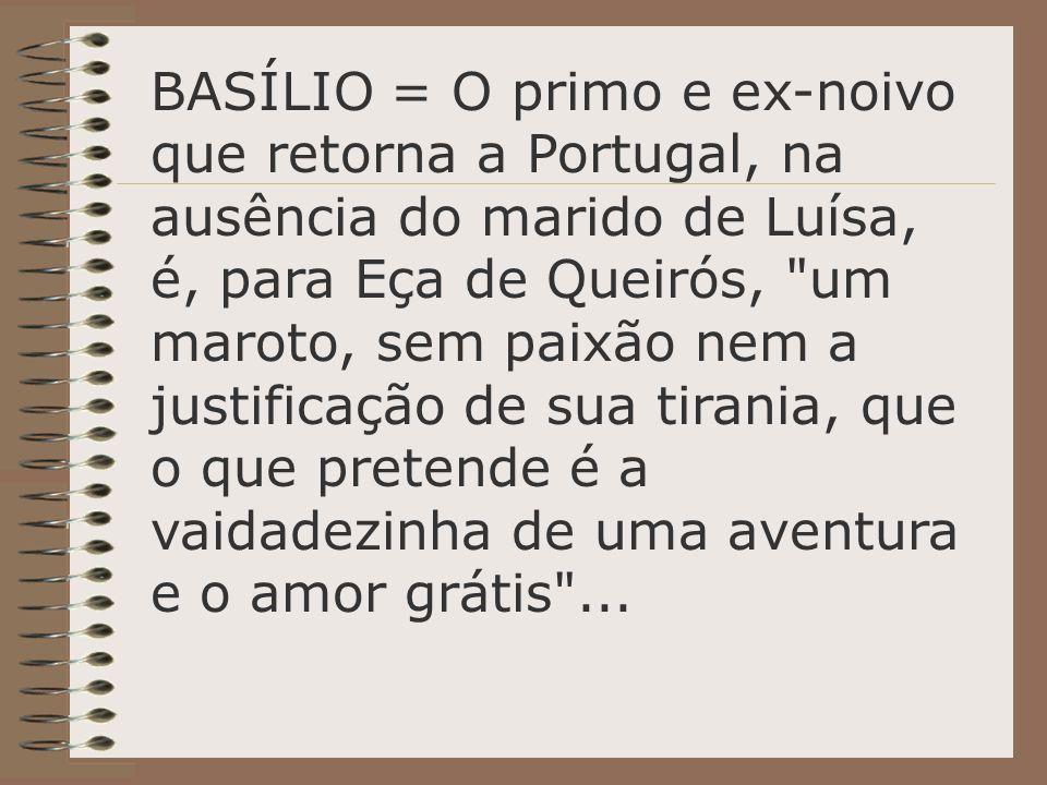 BASÍLIO = O primo e ex-noivo que retorna a Portugal, na ausência do marido de Luísa, é, para Eça de Queirós, um maroto, sem paixão nem a justificação de sua tirania, que o que pretende é a vaidadezinha de uma aventura e o amor grátis ...