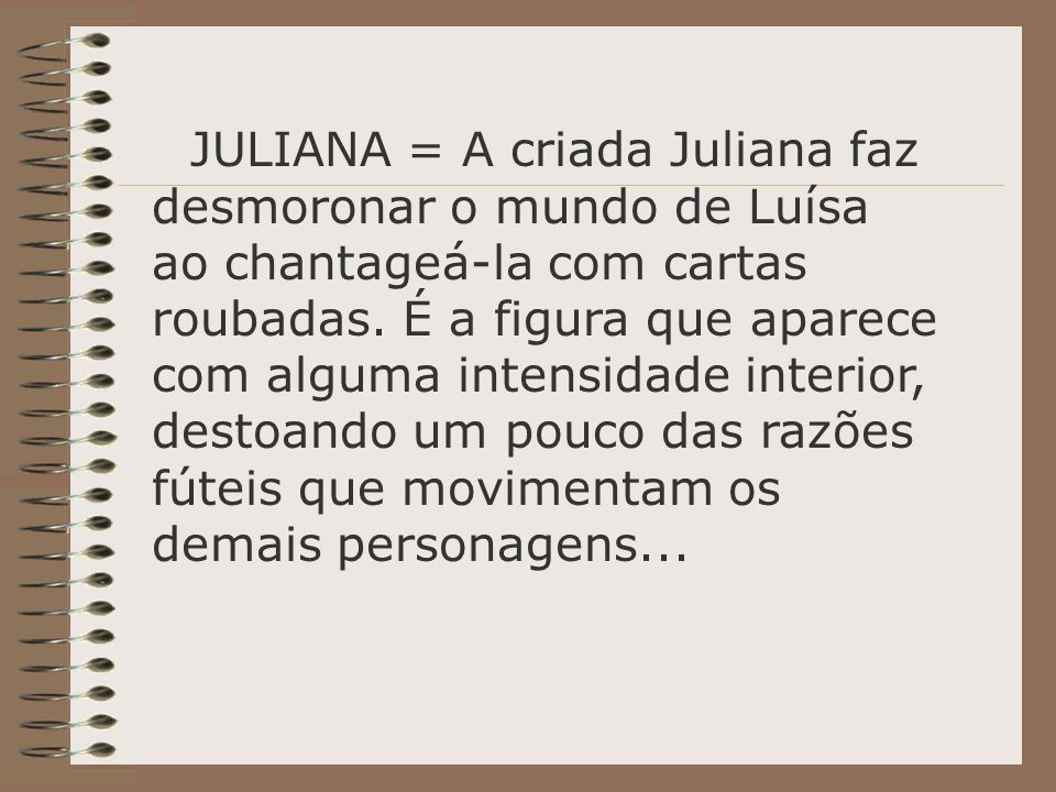JULIANA = A criada Juliana faz desmoronar o mundo de Luísa ao chantageá-la com cartas roubadas.