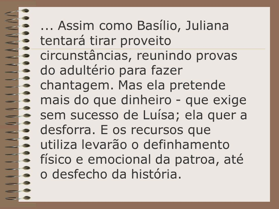 ... Assim como Basílio, Juliana tentará tirar proveito circunstâncias, reunindo provas do adultério para fazer chantagem.