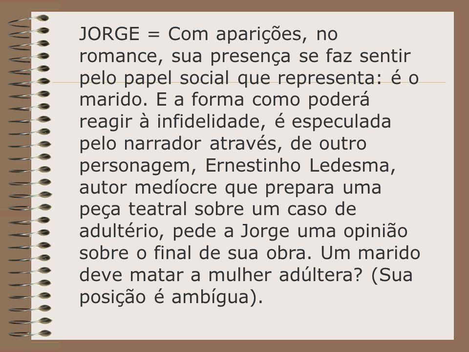 JORGE = Com aparições, no romance, sua presença se faz sentir pelo papel social que representa: é o marido.