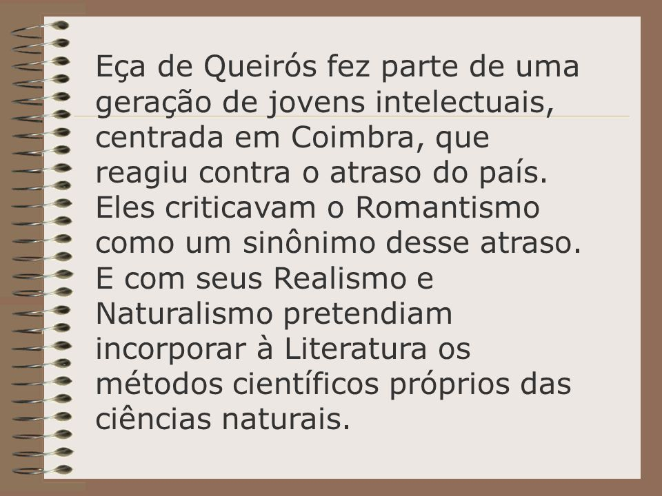 Eça de Queirós fez parte de uma geração de jovens intelectuais, centrada em Coimbra, que reagiu contra o atraso do país.