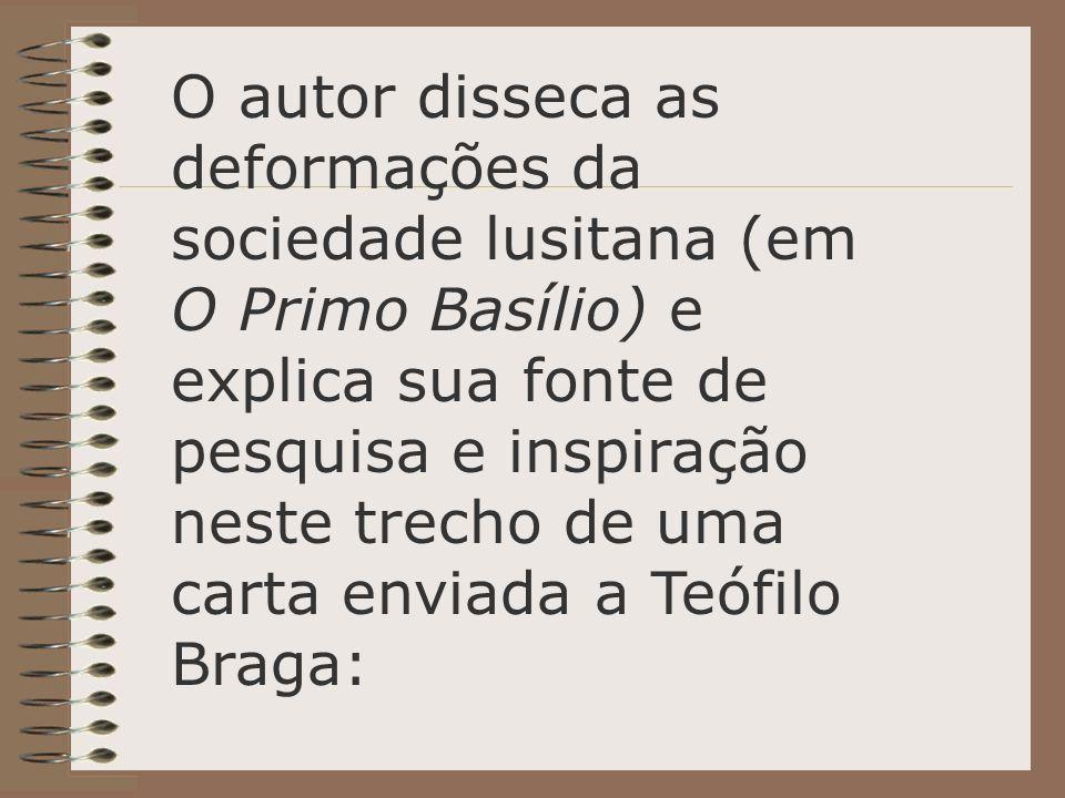 O autor disseca as deformações da sociedade lusitana (em O Primo Basílio) e explica sua fonte de pesquisa e inspiração neste trecho de uma carta enviada a Teófilo Braga: