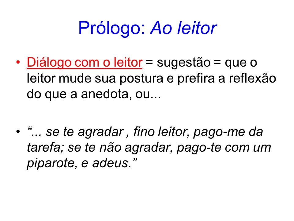 Prólogo: Ao leitor Diálogo com o leitor = sugestão = que o leitor mude sua postura e prefira a reflexão do que a anedota, ou...