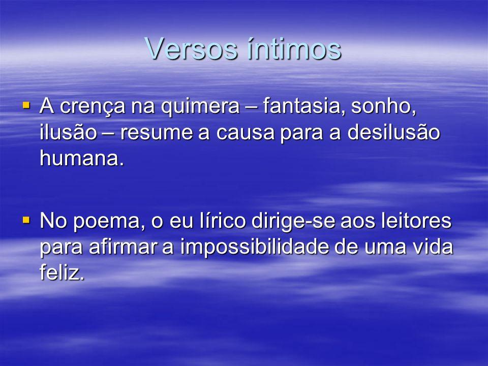 Versos íntimos A crença na quimera – fantasia, sonho, ilusão – resume a causa para a desilusão humana.