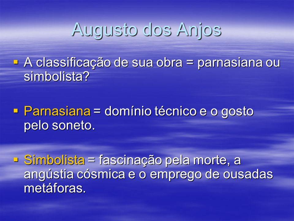 Augusto dos Anjos A classificação de sua obra = parnasiana ou simbolista Parnasiana = domínio técnico e o gosto pelo soneto.