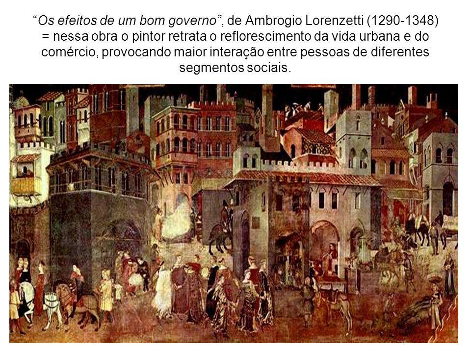 Os efeitos de um bom governo , de Ambrogio Lorenzetti (1290-1348) = nessa obra o pintor retrata o reflorescimento da vida urbana e do comércio, provocando maior interação entre pessoas de diferentes segmentos sociais.