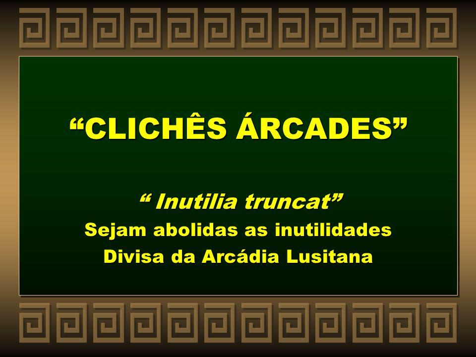CLICHÊS ÁRCADES Inutilia truncat Sejam abolidas as inutilidades