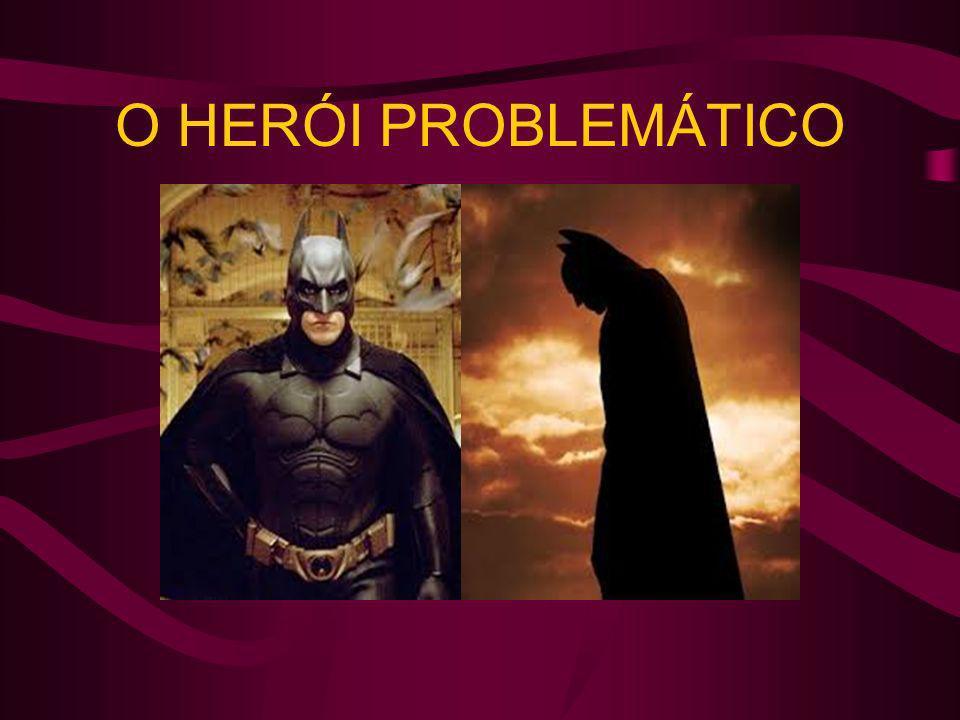 O HERÓI PROBLEMÁTICO