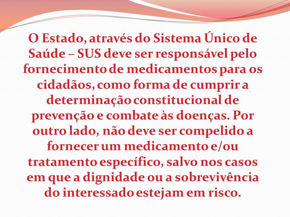 O Estado, através do Sistema Único de Saúde – SUS deve ser responsável pelo fornecimento de medicamentos para os cidadãos, como forma de cumprir a determinação constitucional de prevenção e combate às doenças.