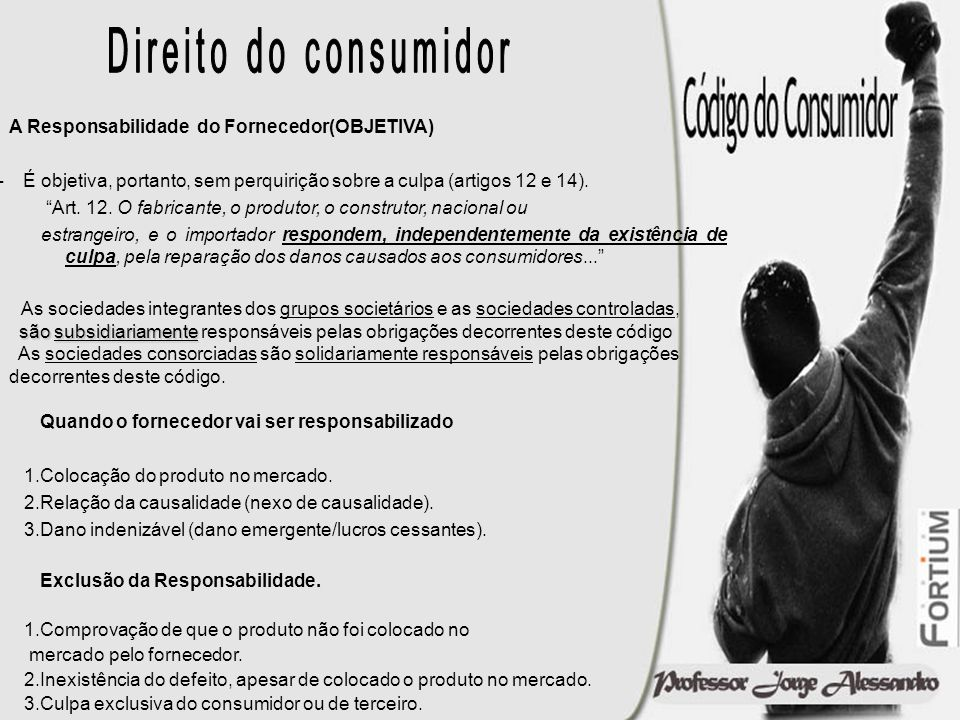 Direito do consumidor A Responsabilidade do Fornecedor(OBJETIVA) É objetiva, portanto, sem perquirição sobre a culpa (artigos 12 e 14).