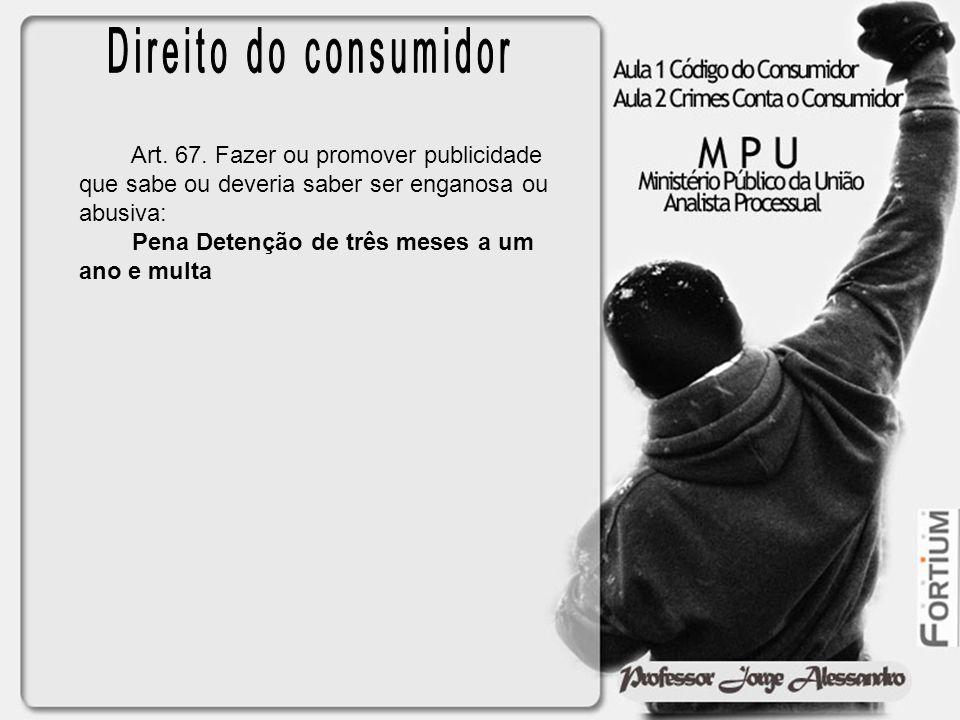 Direito do consumidor Art. 67. Fazer ou promover publicidade que sabe ou deveria saber ser enganosa ou abusiva: