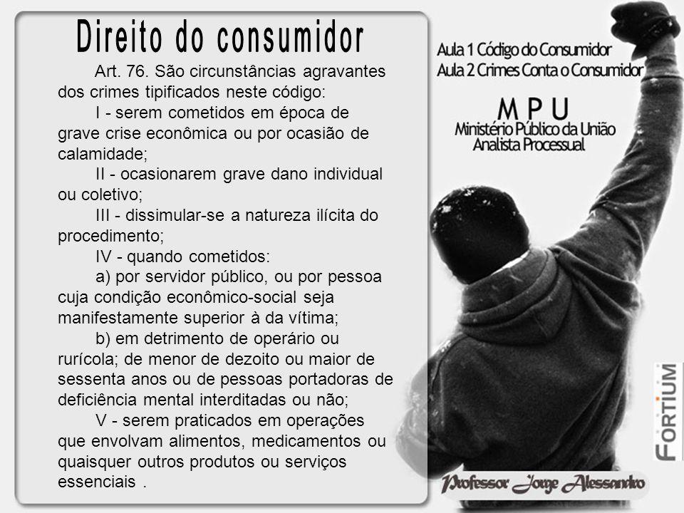 Direito do consumidor Art. 76. São circunstâncias agravantes dos crimes tipificados neste código: