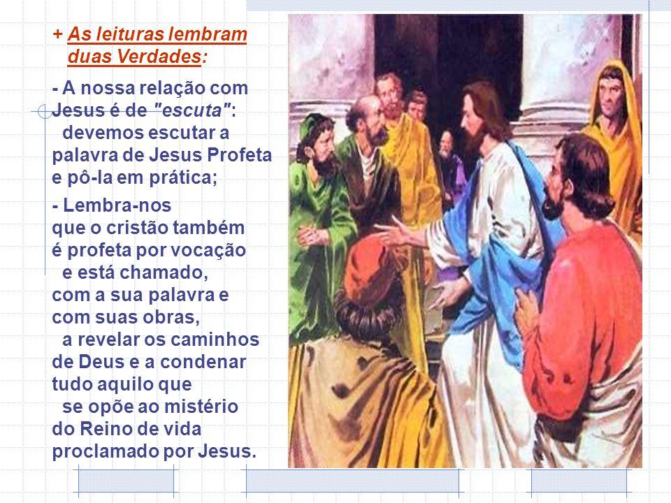 + As leituras lembram duas Verdades: - A nossa relação com Jesus é de escuta : devemos escutar a palavra de Jesus Profeta e pô-la em prática;